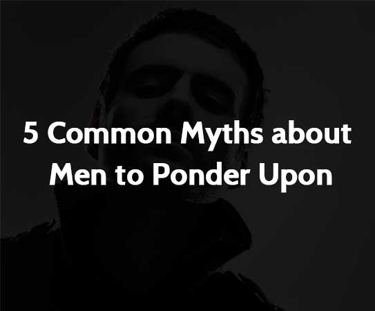 5 Common Myths about Men to Ponder Upon
