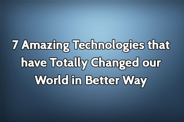 7 Amazing Technologies That Have Totally Changed Our World