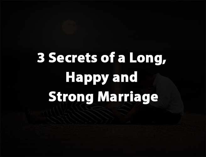 3 Secrets of a Long, Happy and Strong Marriage
