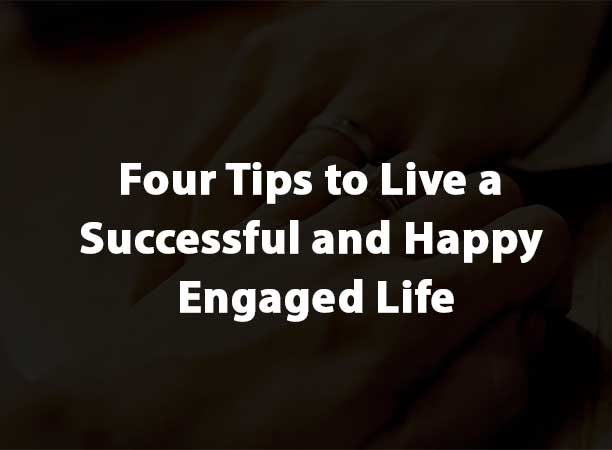 Four Tips to Live a Successful and Happy Engaged Life
