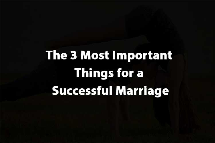 The 3 Most Important Things for a Successful Marriage