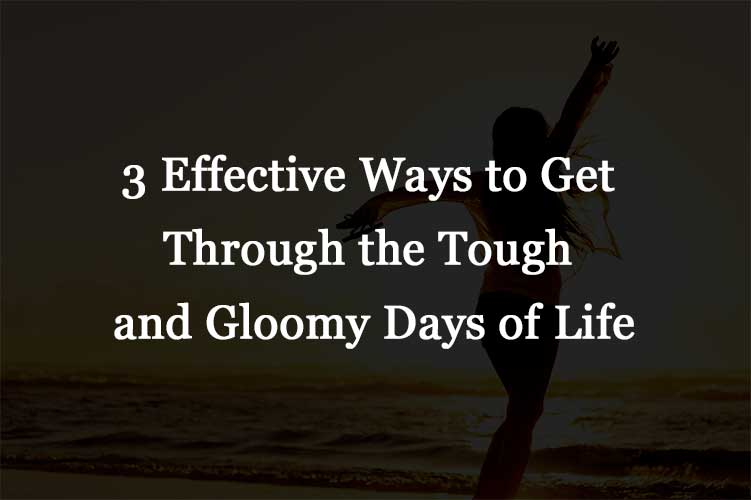 3 Effective Ways to Get Through the Tough and Gloomy Days of Life