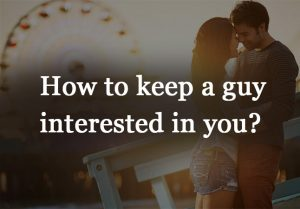 How to keep a guy interested in you