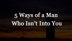 5 Ways of a Man Who Isn't Into You