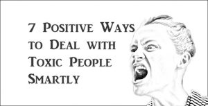 7 Positive Ways to Deal with Toxic People Smartly