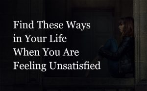When you are feeling unsatisfied