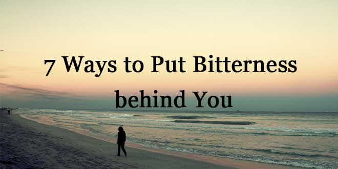7 Ways to Put Bitterness behind You